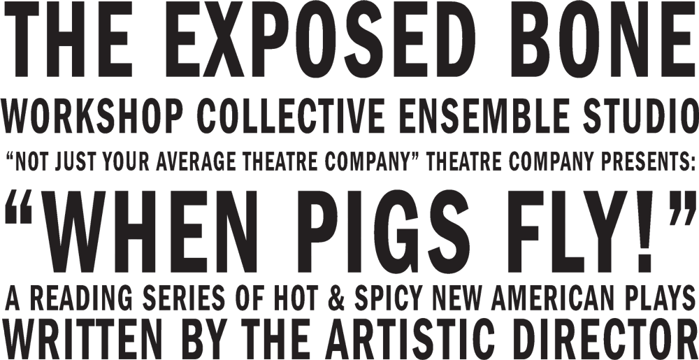 "The Exposed Bone Workshop Collective Ensemble Studio ""Not Just Your Average Theatre Company"" Theatre Company Presents: ""When Pigs Fly!"" A Reading Series of Hot & Spicy New American Plays Written by the Artistic Director"